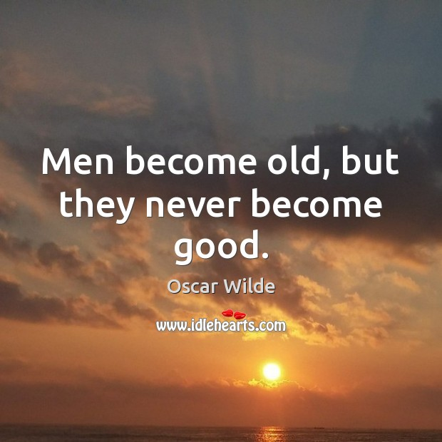 Image, Men become old, but they never become good.