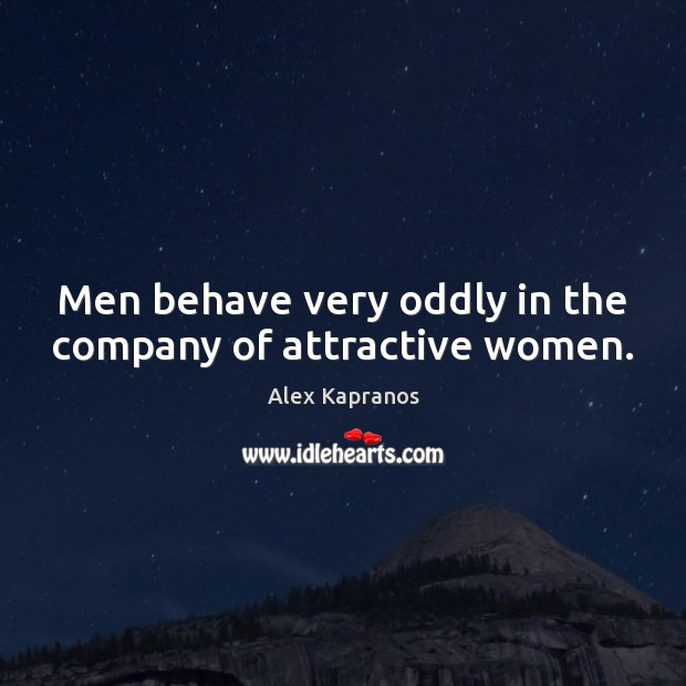 Image, Men behave very oddly in the company of attractive women.