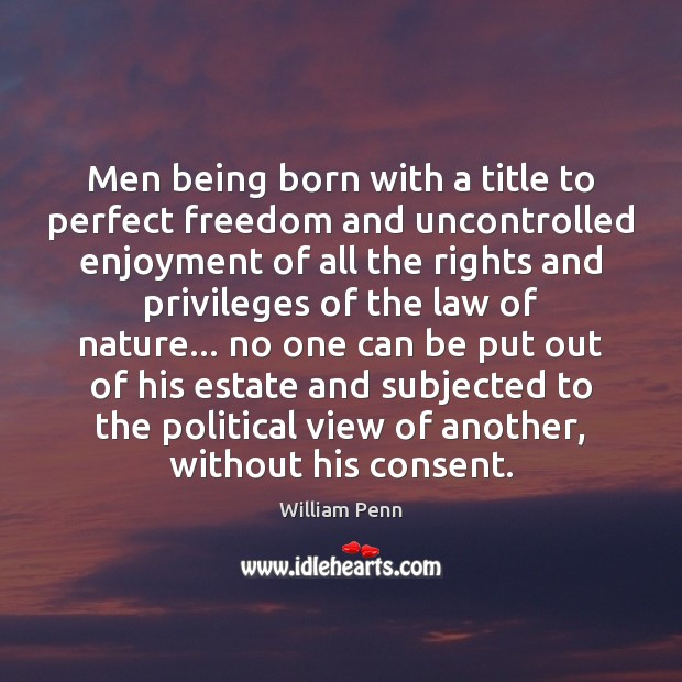 Men being born with a title to perfect freedom and uncontrolled enjoyment William Penn Picture Quote
