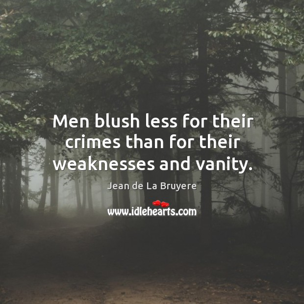 Men blush less for their crimes than for their weaknesses and vanity. Image