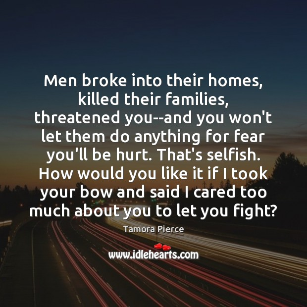 Men broke into their homes, killed their families, threatened you–and you won't Tamora Pierce Picture Quote