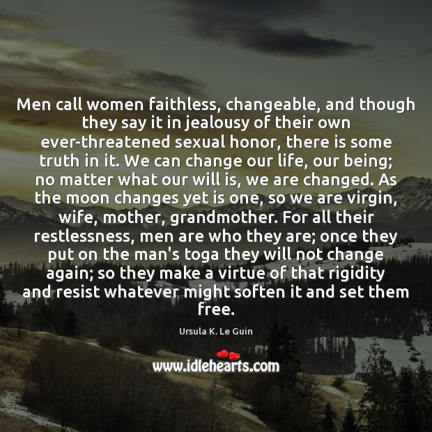 Men call women faithless, changeable, and though they say it in jealousy Ursula K. Le Guin Picture Quote