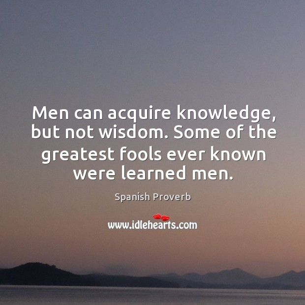 Men can acquire knowledge, but not wisdom. Image