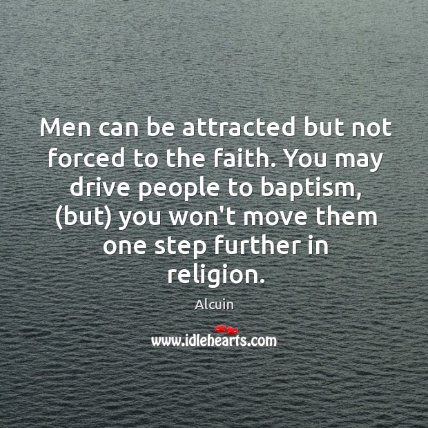 Men can be attracted but not forced to the faith. You may Image