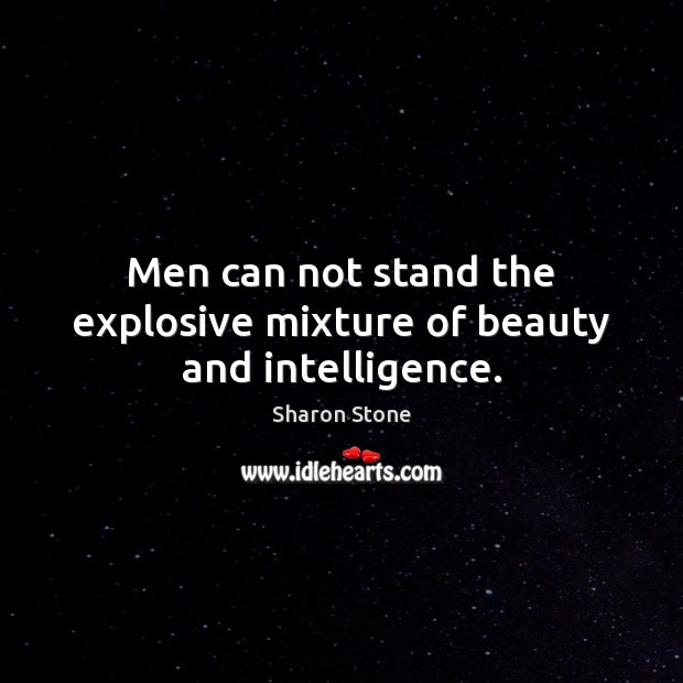 Men can not stand the explosive mixture of beauty and intelligence. Sharon Stone Picture Quote