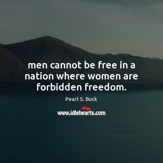 Men cannot be free in a nation where women are forbidden freedom. Image