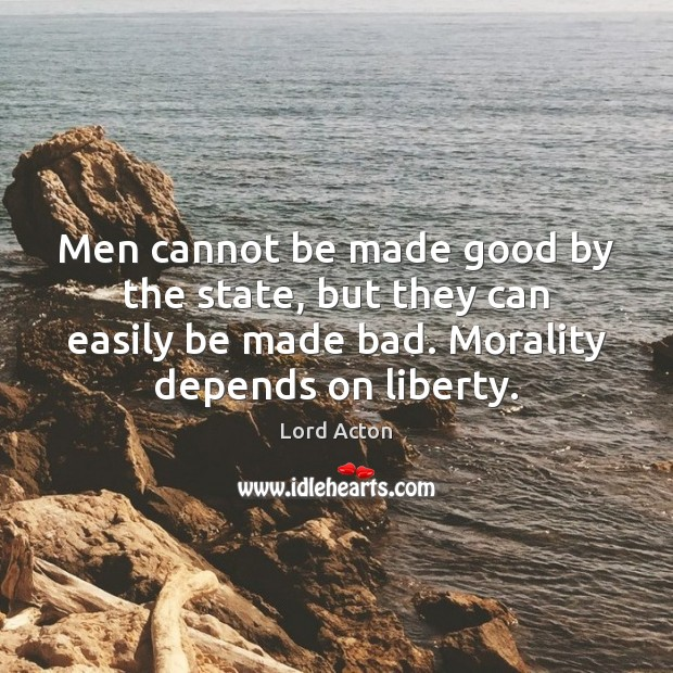 Men cannot be made good by the state, but they can easily Lord Acton Picture Quote