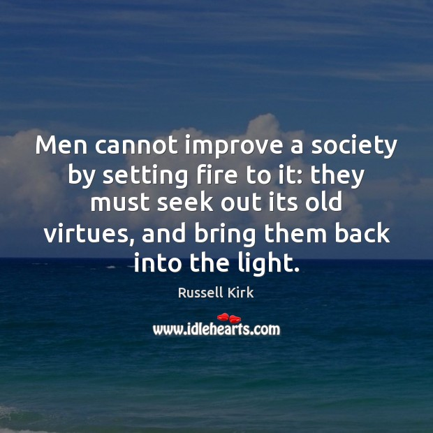 Men cannot improve a society by setting fire to it: they must Image