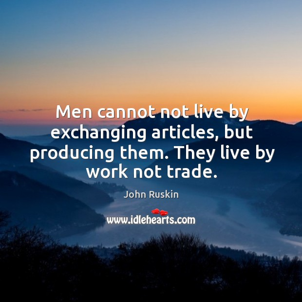 Men cannot not live by exchanging articles, but producing them. They live by work not trade. Image