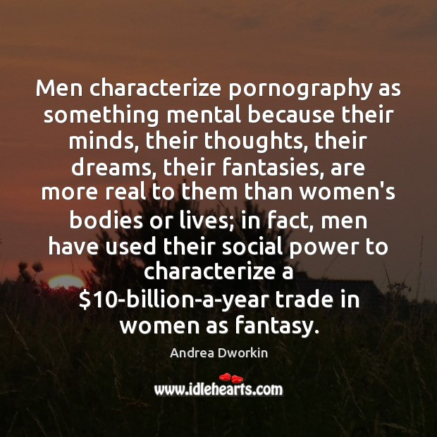 Men characterize pornography as something mental because their minds, their thoughts, their Andrea Dworkin Picture Quote