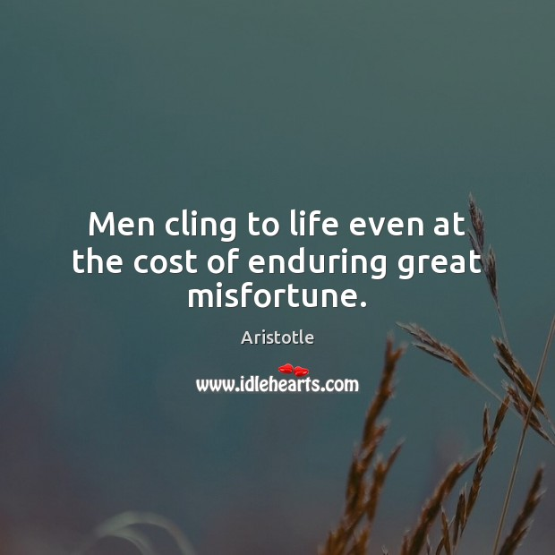 Men cling to life even at the cost of enduring great misfortune. Image