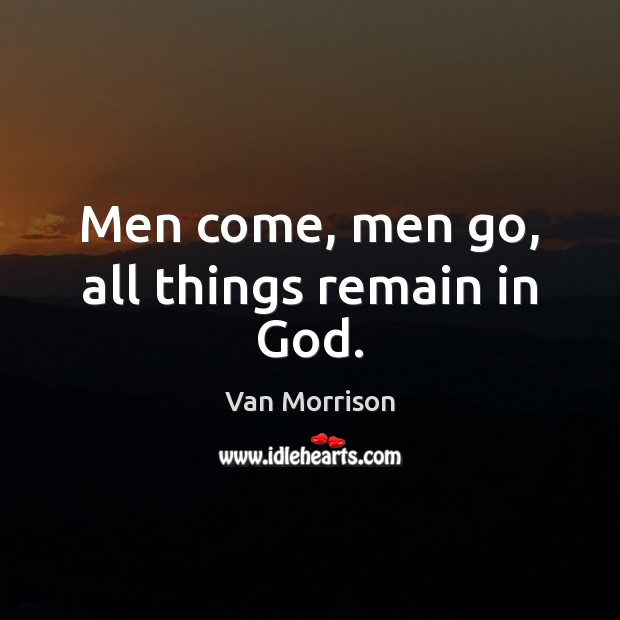 Men come, men go, all things remain in God. Van Morrison Picture Quote