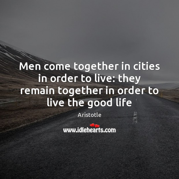 Men come together in cities in order to live: they remain together Aristotle Picture Quote