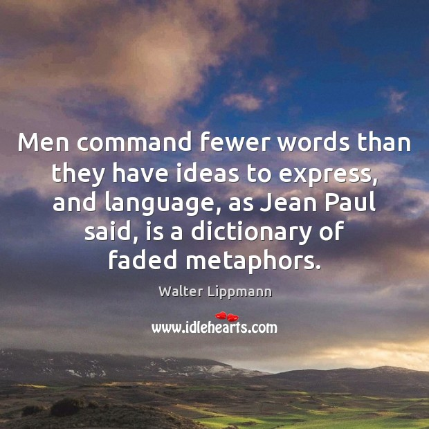 Men command fewer words than they have ideas to express, and language, Walter Lippmann Picture Quote