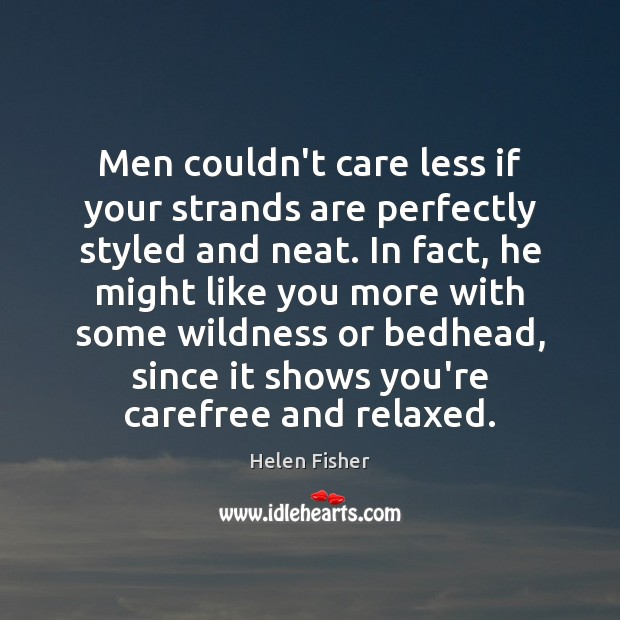 Men couldn't care less if your strands are perfectly styled and neat. Helen Fisher Picture Quote