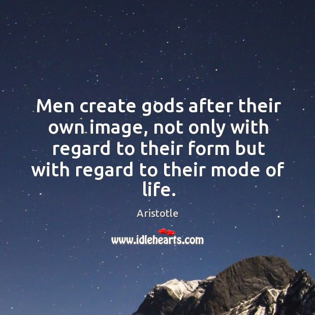 Image, Men create Gods after their own image, not only with regard to their form but with