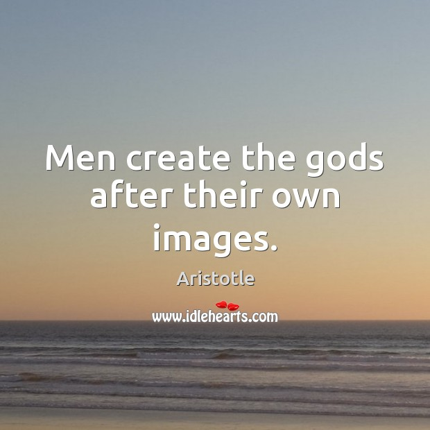 Image, Men create the gods after their own images.