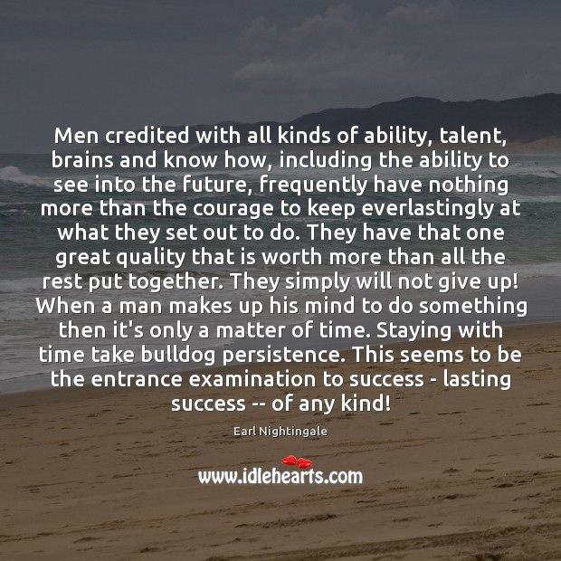 Men credited with all kinds of ability, talent, brains and know how, Earl Nightingale Picture Quote