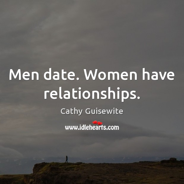 Men date. Women have relationships. Cathy Guisewite Picture Quote