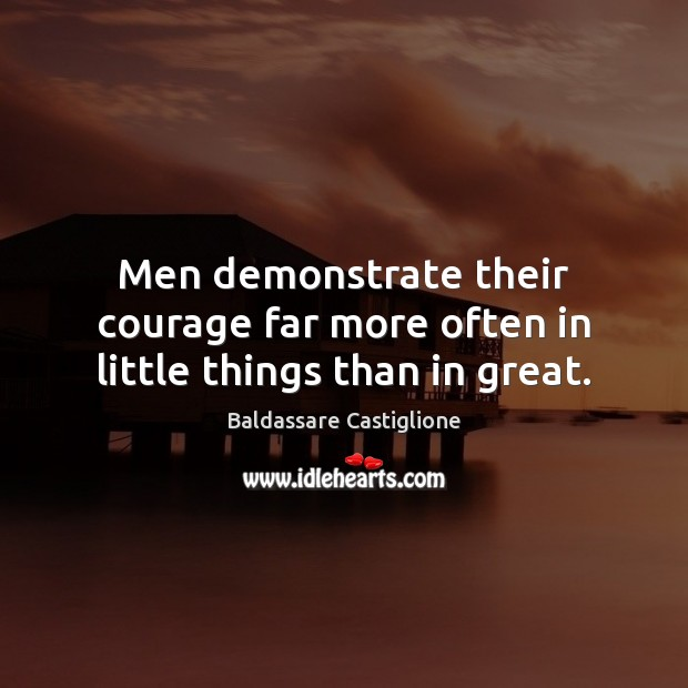 Image, Men demonstrate their courage far more often in little things than in great.