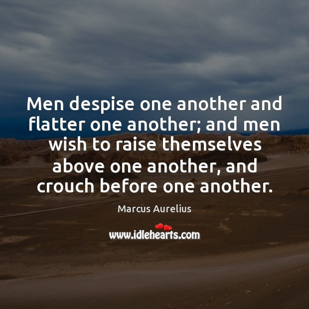 Men despise one another and flatter one another; and men wish to Marcus Aurelius Picture Quote