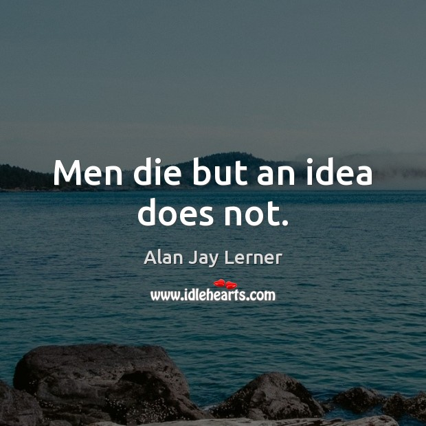 Image, Men die but an idea does not.