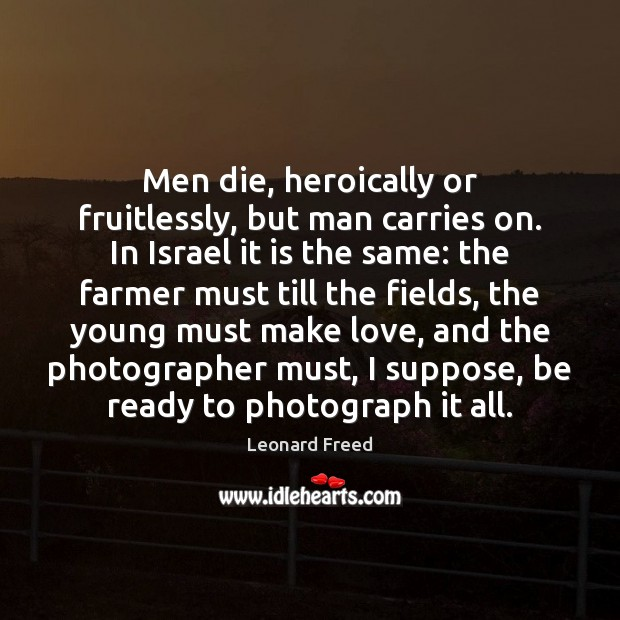 Men die, heroically or fruitlessly, but man carries on. In Israel it Leonard Freed Picture Quote
