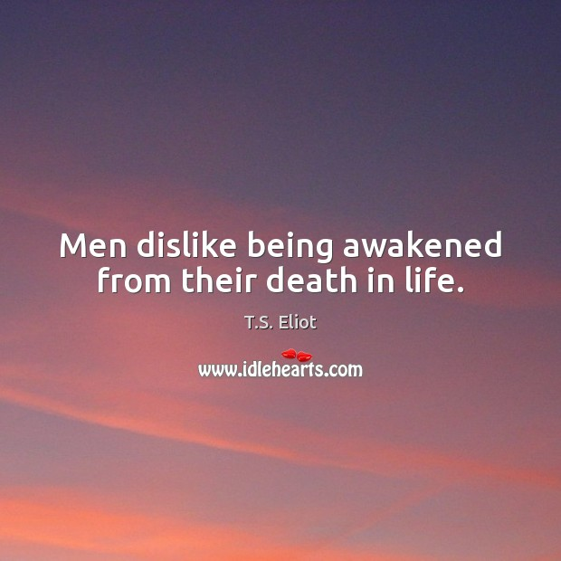 Men dislike being awakened from their death in life. T.S. Eliot Picture Quote