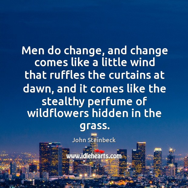Men do change, and change comes like a little wind that ruffles the curtains at dawn Image