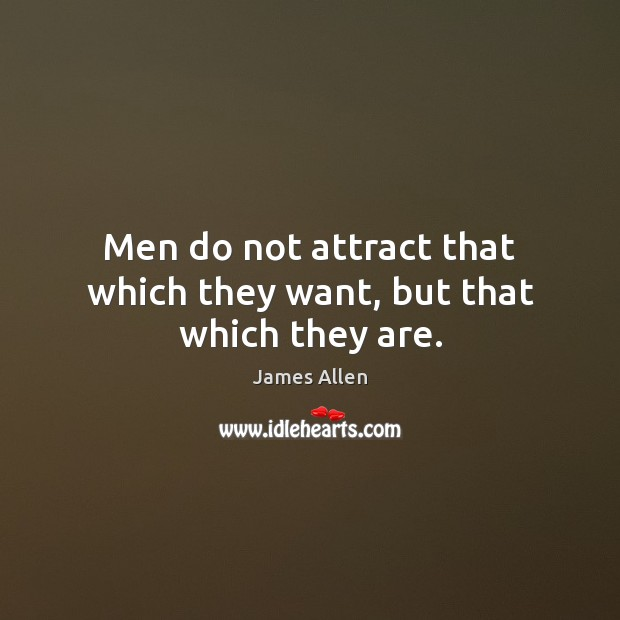 Men do not attract that which they want, but that which they are. Image