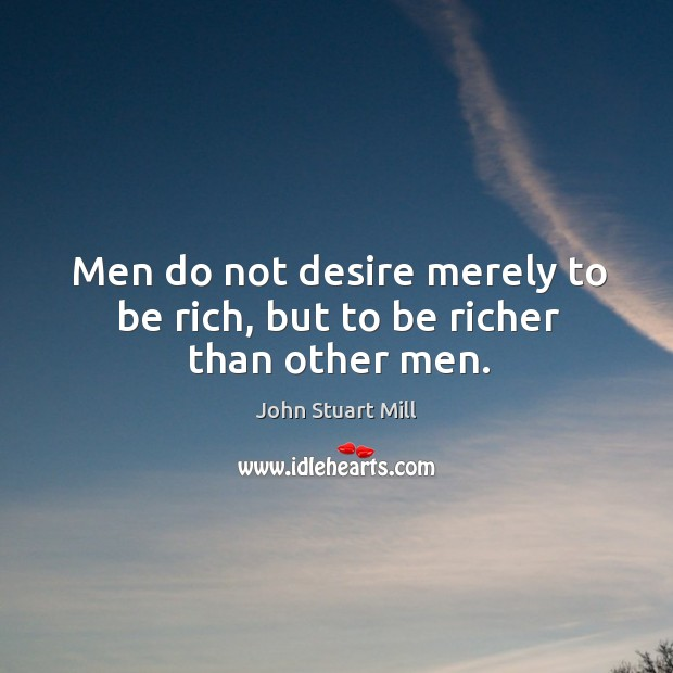Image, Men do not desire merely to be rich, but to be richer than other men.