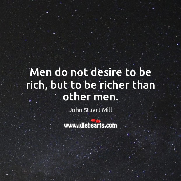 Image, Men do not desire to be rich, but to be richer than other men.