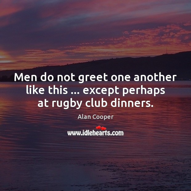 Men do not greet one another like this … except perhaps at rugby club dinners. Image