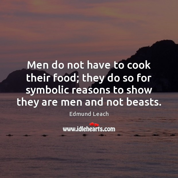 Men do not have to cook their food; they do so for Image