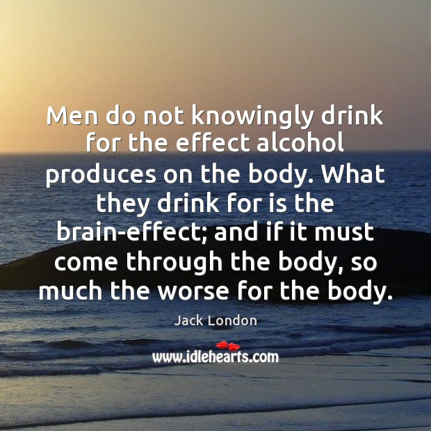 Men do not knowingly drink for the effect alcohol produces on the Image
