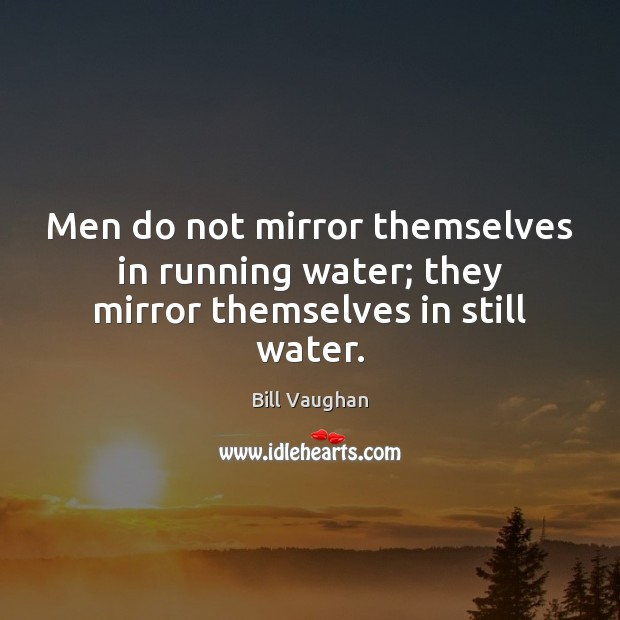 Men do not mirror themselves in running water; they mirror themselves in still water. Image