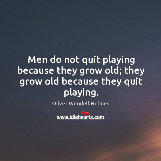 Men do not quit playing because they grow old; they grow old because they quit playing. Image