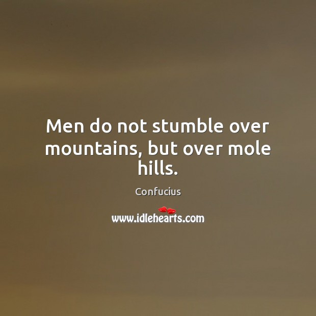 Men do not stumble over mountains, but over mole hills. Image