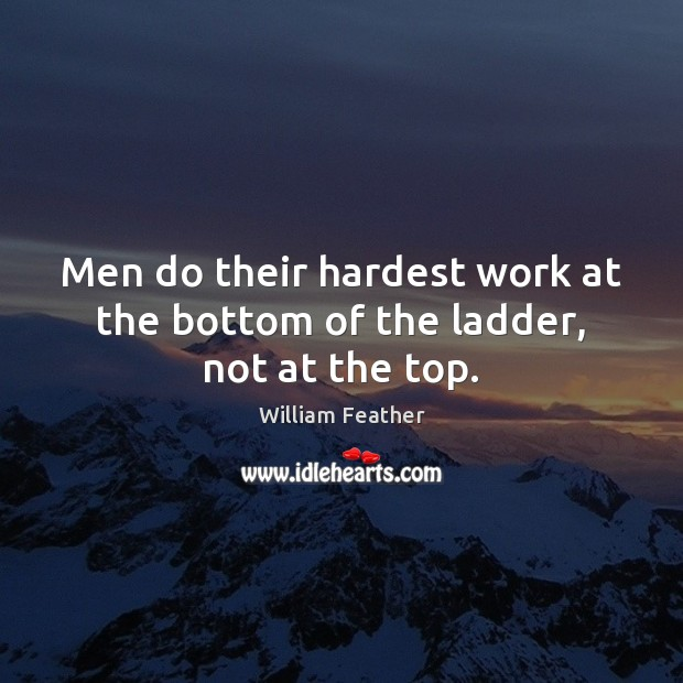 Men do their hardest work at the bottom of the ladder, not at the top. William Feather Picture Quote