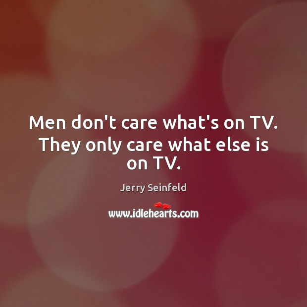 Men don't care what's on TV. They only care what else is on TV. Image