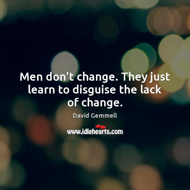 Men don't change. They just learn to disguise the lack of change. David Gemmell Picture Quote