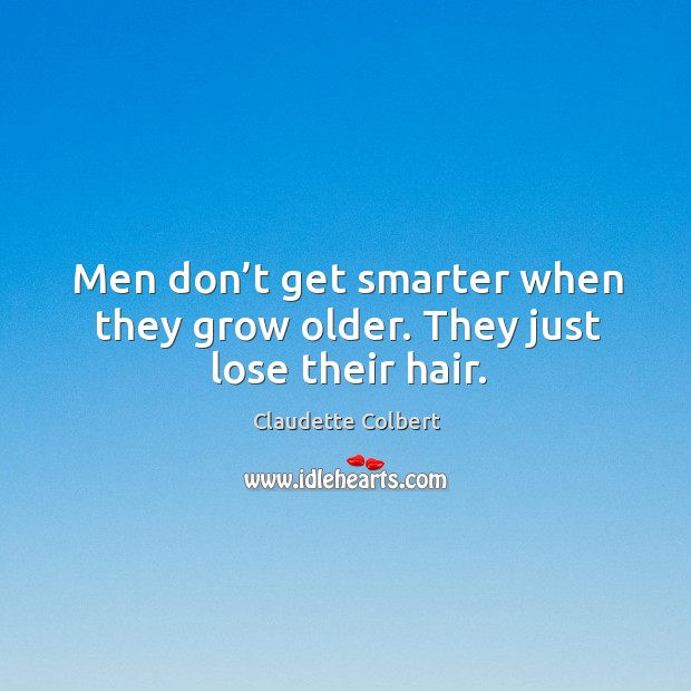 Men don't get smarter when they grow older. They just lose their hair. Claudette Colbert Picture Quote