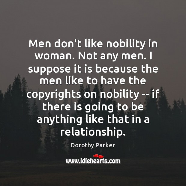 Men don't like nobility in woman. Not any men. I suppose it Dorothy Parker Picture Quote