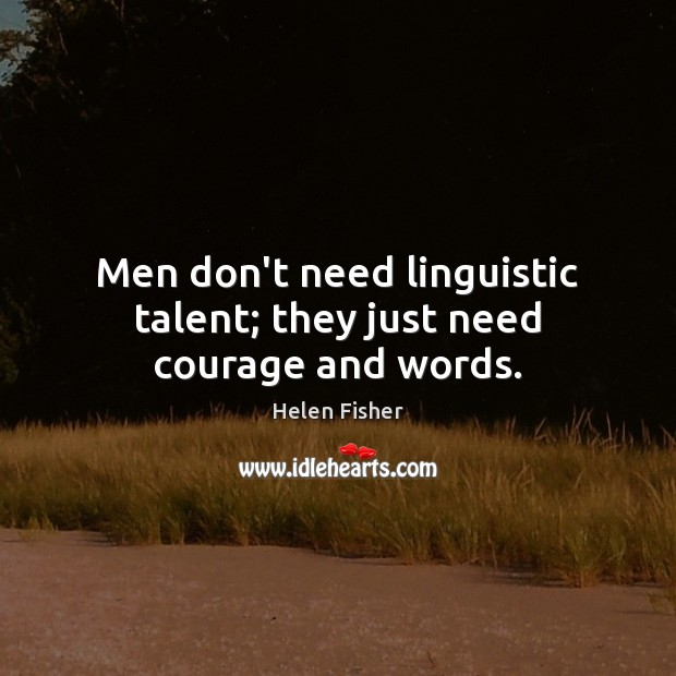 Men don't need linguistic talent; they just need courage and words. Helen Fisher Picture Quote