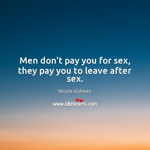 Men don't pay you for sex, they pay you to leave after sex. Image