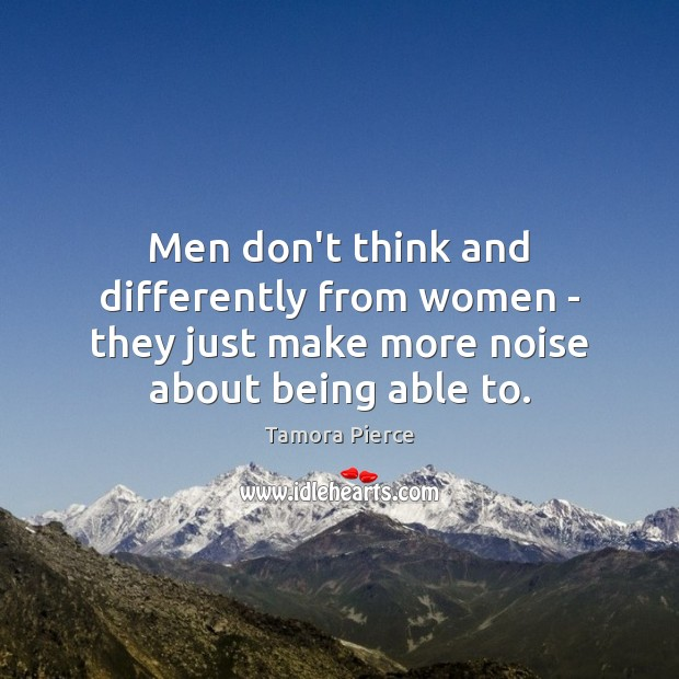 Men don't think and differently from women – they just make more Tamora Pierce Picture Quote