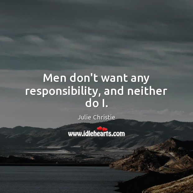 Men don't want any responsibility, and neither do I. Julie Christie Picture Quote