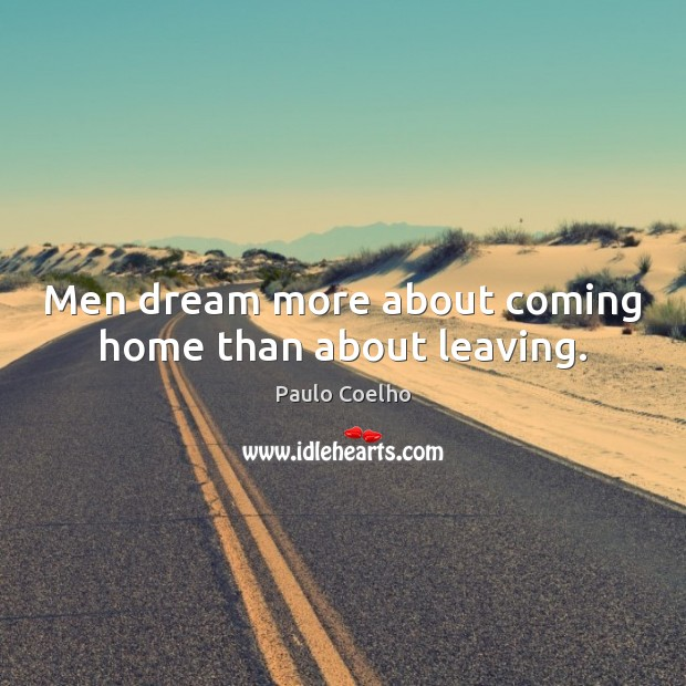 Men dream more about coming home than about leaving. Paulo Coelho Picture Quote