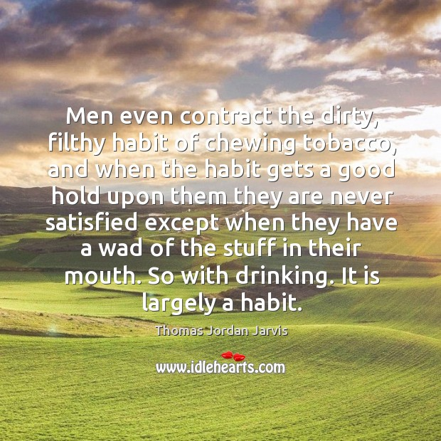 Men even contract the dirty, filthy habit of chewing tobacco, and when the habit gets a good hold upon Thomas Jordan Jarvis Picture Quote