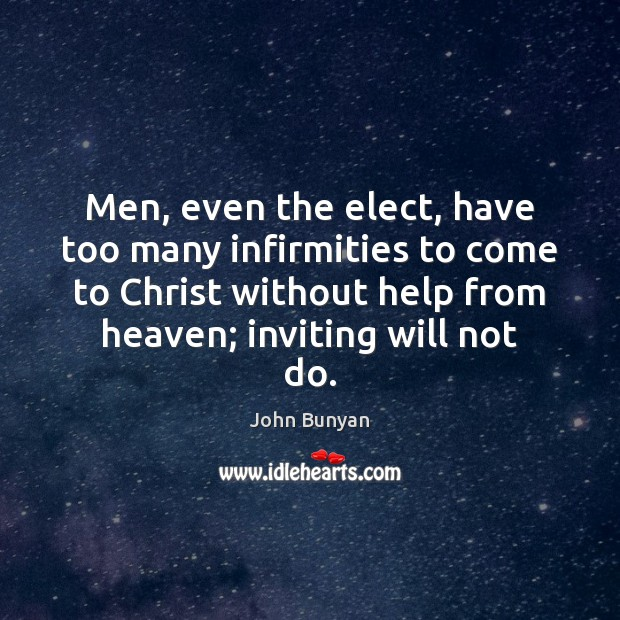 Men, even the elect, have too many infirmities to come to Christ John Bunyan Picture Quote
